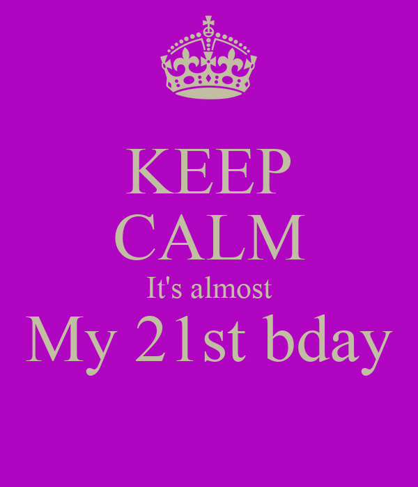 KEEP CALM It's almost My 21st bday