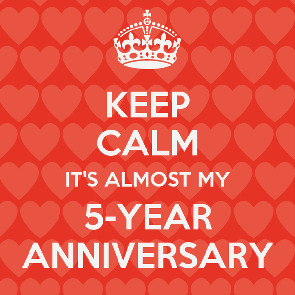 KEEP CALM IT'S ALMOST MY 5-YEAR ANNIVERSARY