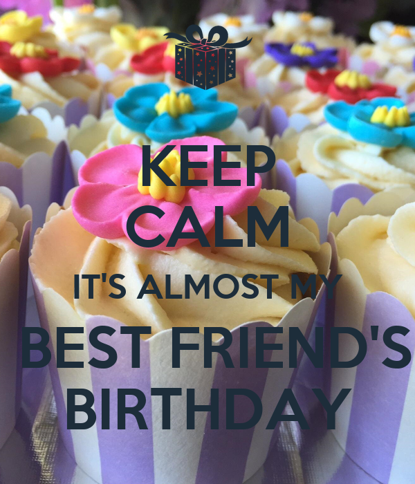 KEEP CALM IT'S ALMOST MY  BEST FRIEND'S BIRTHDAY