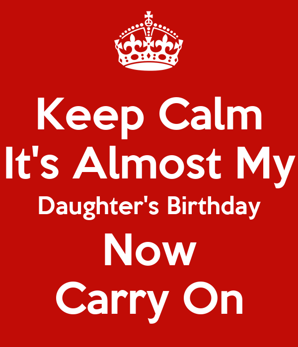Keep Calm It's Almost My Daughter's Birthday Now Carry On