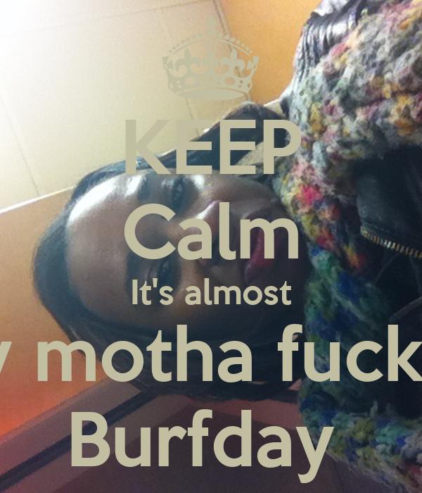 KEEP Calm It's almost My motha fucken Burfday