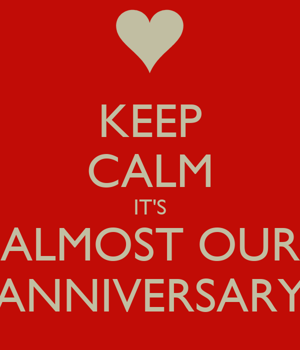 KEEP CALM IT'S ALMOST OUR ANNIVERSARY