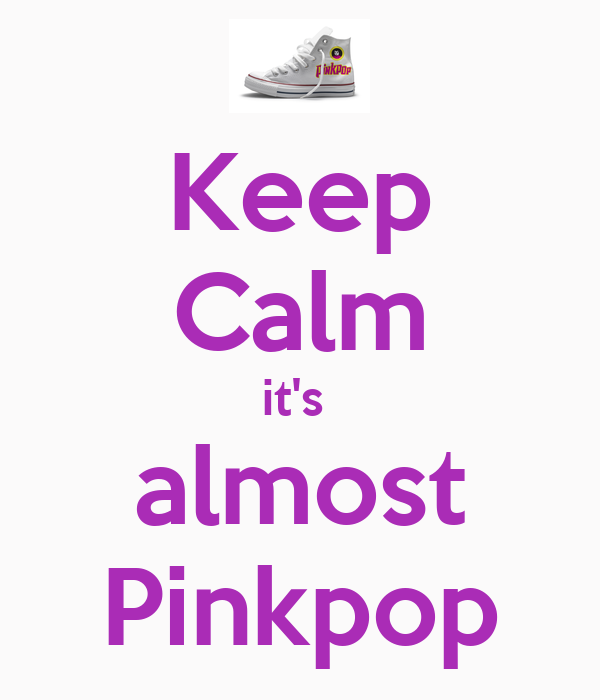 Keep Calm it's  almost Pinkpop