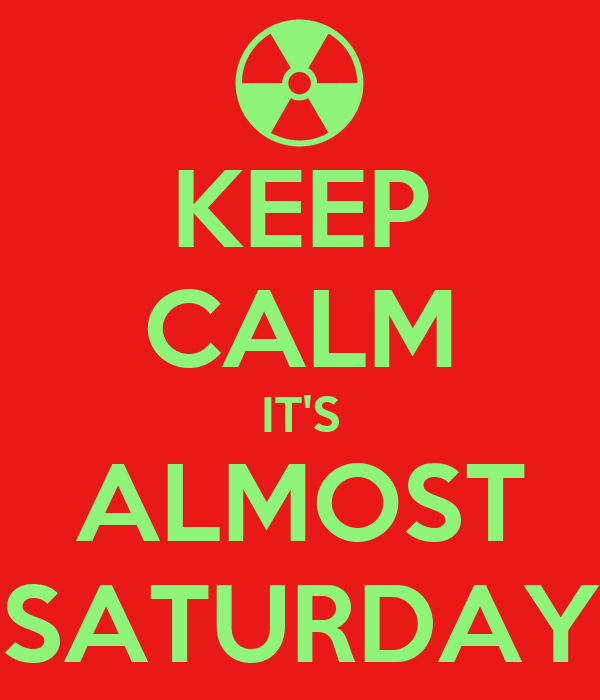 KEEP CALM IT'S ALMOST SATURDAY