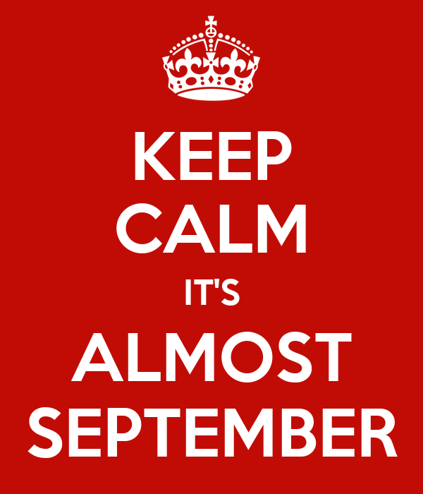 KEEP CALM IT'S ALMOST SEPTEMBER