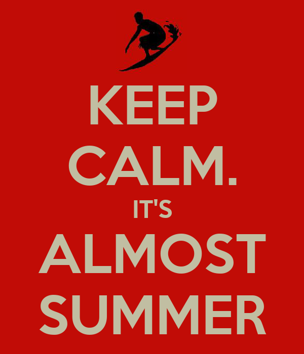 KEEP CALM. IT'S ALMOST SUMMER