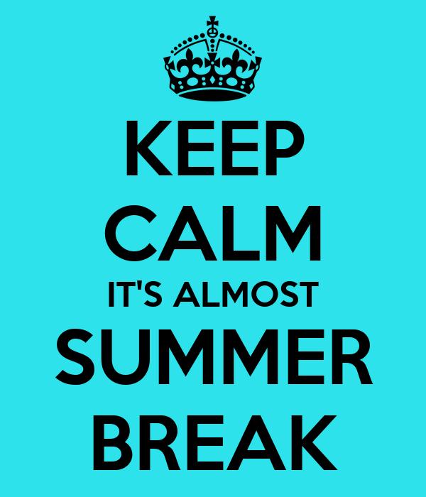 KEEP CALM IT'S ALMOST SUMMER BREAK