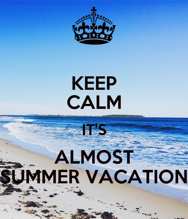 KEEP CALM IT'S ALMOST SUMMER VACATION