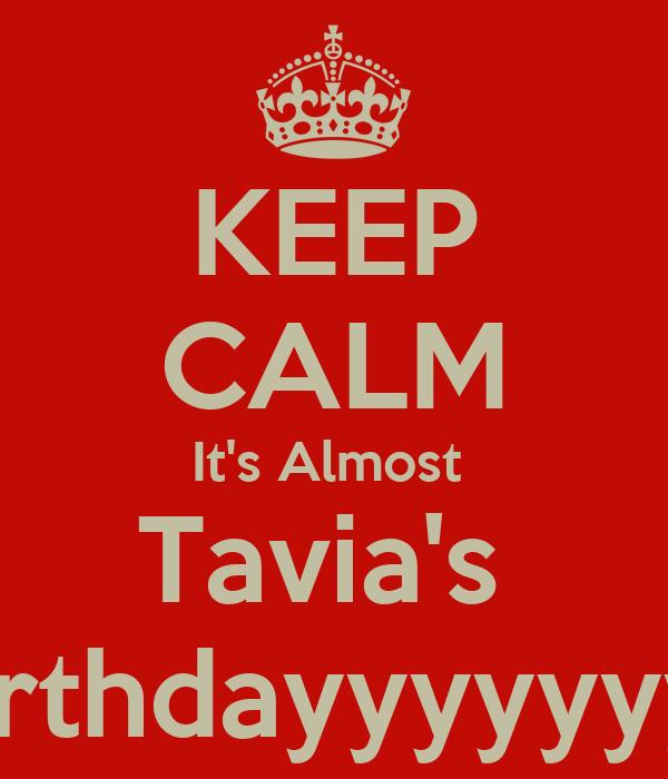 KEEP CALM It's Almost  Tavia's  Birthdayyyyyyy!!