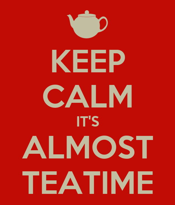 KEEP CALM IT'S ALMOST TEATIME