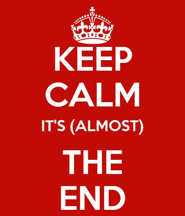 KEEP CALM IT'S (ALMOST) THE END