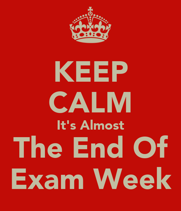 KEEP CALM It's Almost The End Of Exam Week