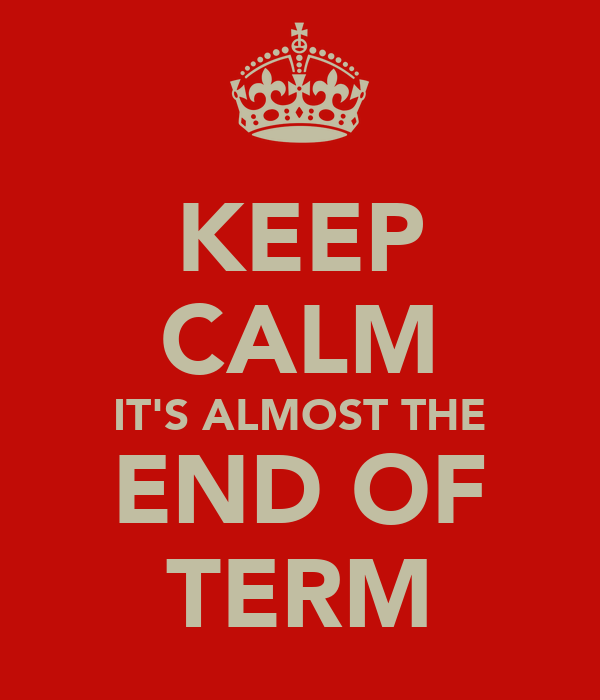 KEEP CALM IT'S ALMOST THE END OF TERM