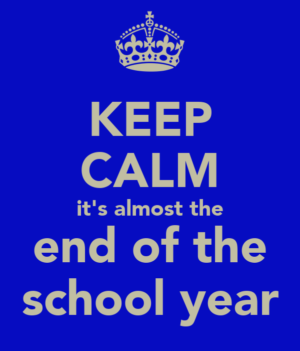 KEEP CALM it's almost the end of the school year