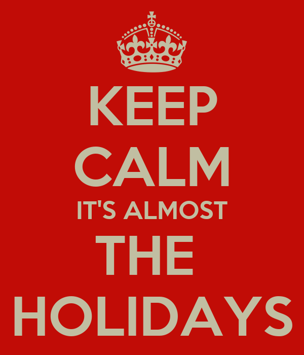 KEEP CALM IT'S ALMOST THE  HOLIDAYS
