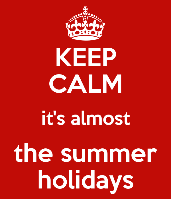 KEEP CALM it's almost the summer holidays