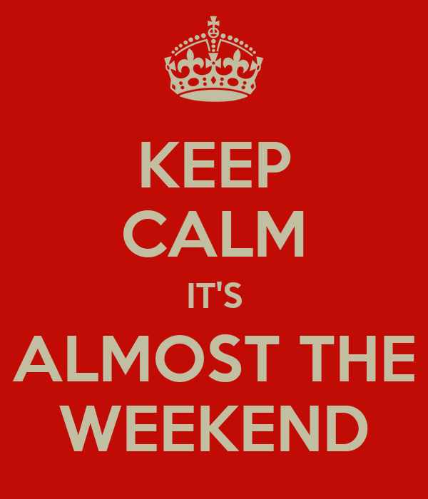 KEEP CALM IT'S ALMOST THE WEEKEND