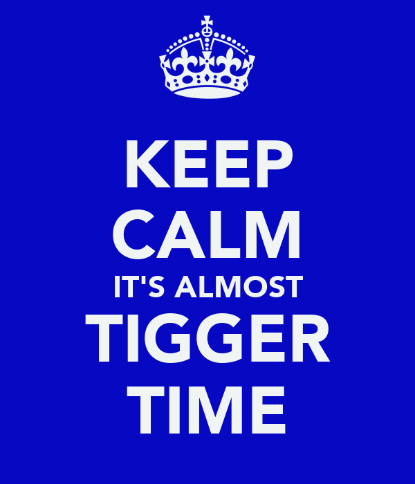 KEEP CALM IT'S ALMOST TIGGER TIME