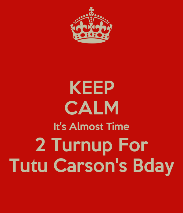 KEEP CALM It's Almost Time 2 Turnup For Tutu Carson's Bday