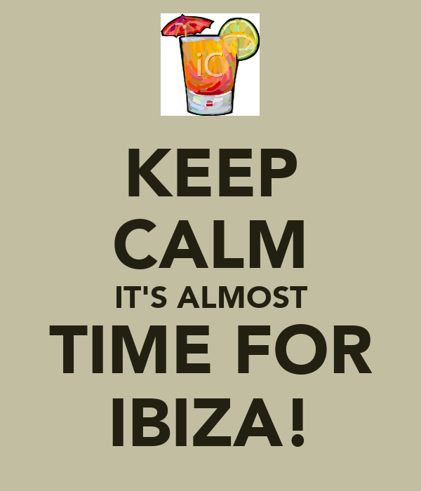 KEEP CALM IT'S ALMOST TIME FOR IBIZA!