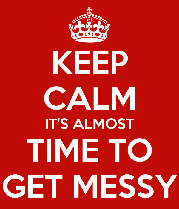KEEP CALM IT'S ALMOST TIME TO GET MESSY
