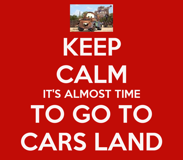 KEEP CALM IT'S ALMOST TIME TO GO TO CARS LAND