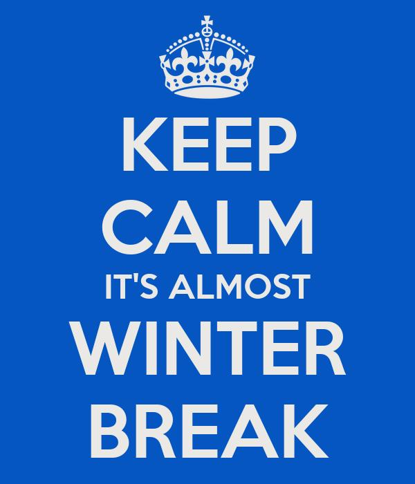KEEP CALM IT'S ALMOST WINTER BREAK