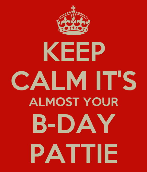 KEEP CALM IT'S ALMOST YOUR B-DAY PATTIE
