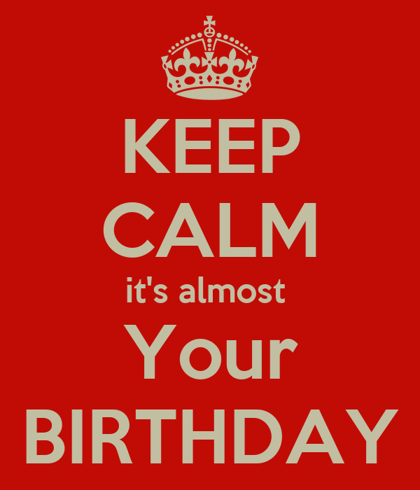 KEEP CALM it's almost  Your BIRTHDAY