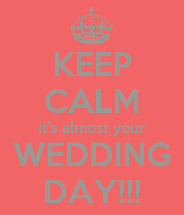 KEEP CALM it's almost your WEDDING DAY!!!
