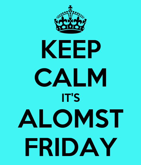 KEEP CALM IT'S ALOMST FRIDAY