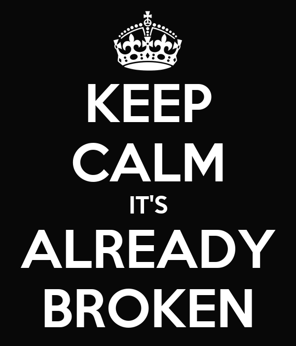 KEEP CALM IT'S ALREADY BROKEN