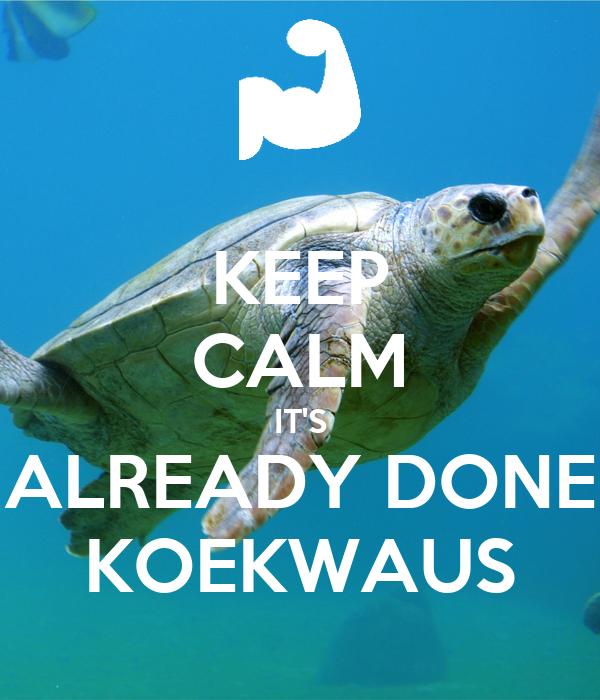 KEEP CALM IT'S ALREADY DONE KOEKWAUS