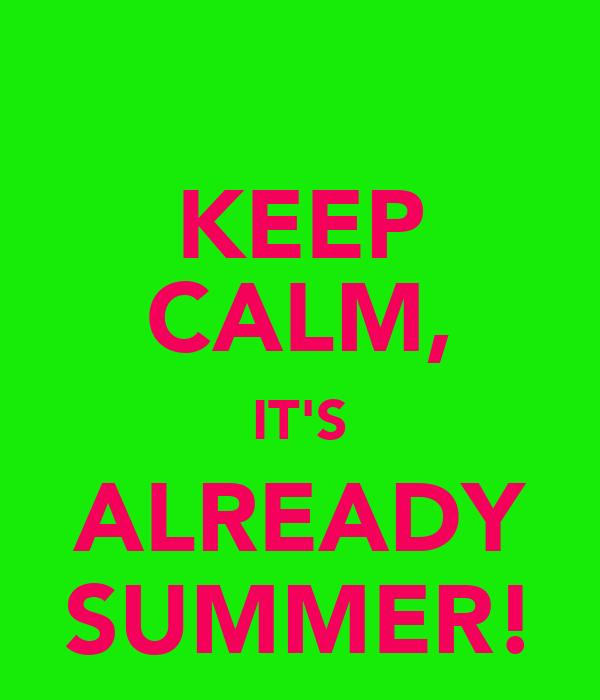 KEEP CALM, IT'S ALREADY SUMMER!