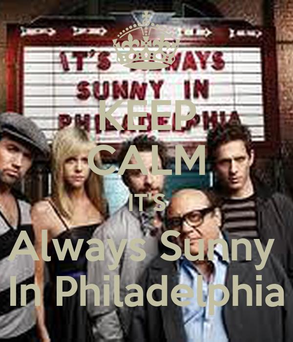 KEEP CALM IT'S  Always Sunny   In Philadelphia