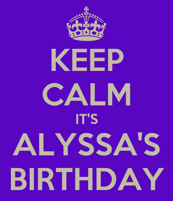 KEEP CALM IT'S ALYSSA'S BIRTHDAY
