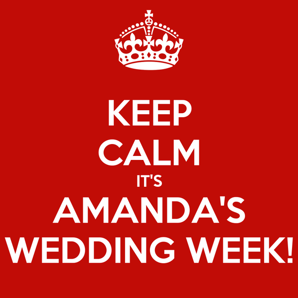 KEEP CALM IT'S AMANDA'S WEDDING WEEK!