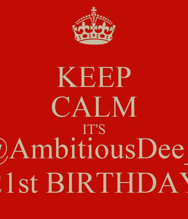 KEEP CALM IT'S @AmbitiousDee_  21st BIRTHDAY