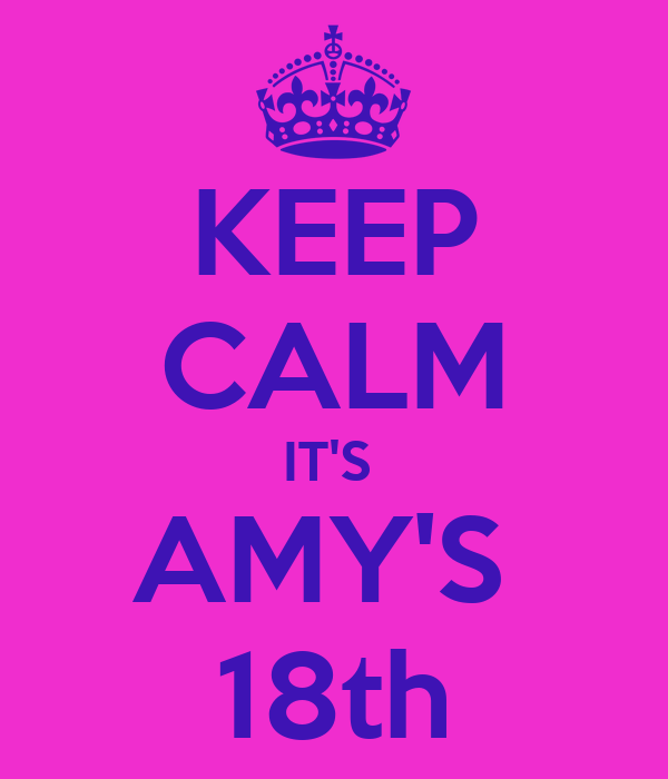 KEEP CALM IT'S  AMY'S  18th