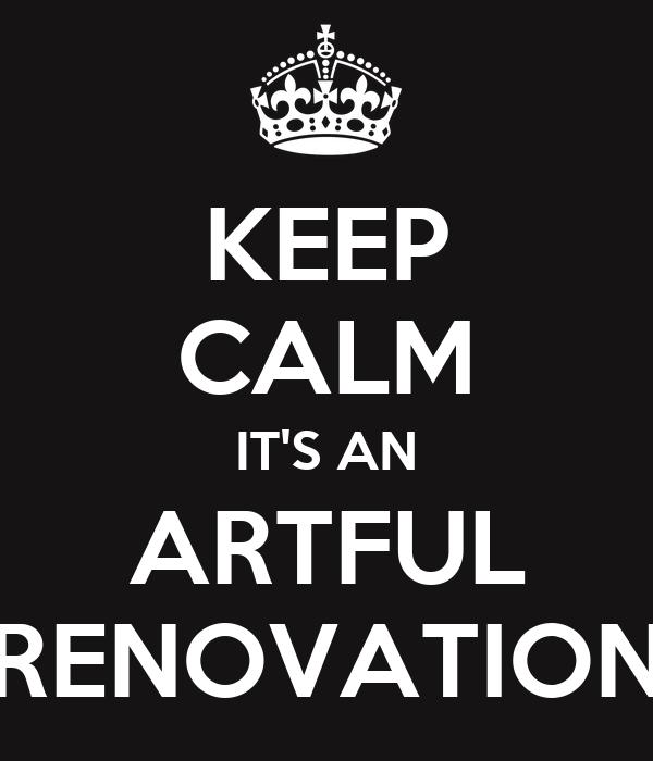 KEEP CALM IT'S AN ARTFUL RENOVATION