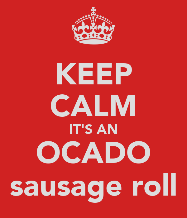 KEEP CALM IT'S AN OCADO sausage roll
