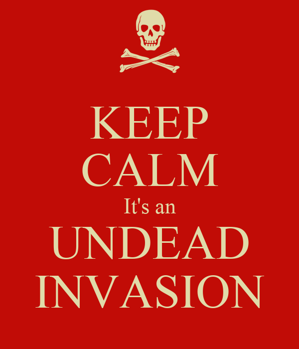 KEEP CALM It's an UNDEAD INVASION