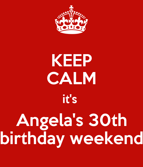 KEEP CALM it's  Angela's 30th birthday weekend