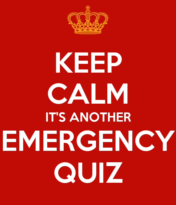 KEEP CALM IT'S ANOTHER EMERGENCY QUIZ