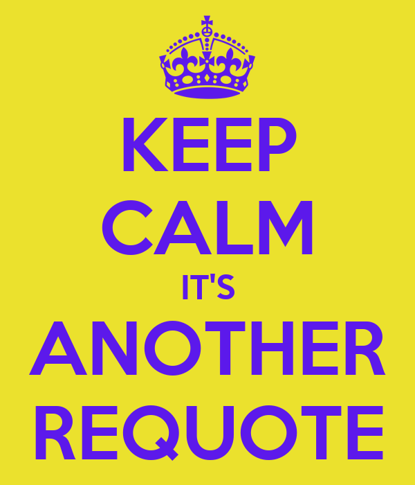 KEEP CALM IT'S ANOTHER REQUOTE