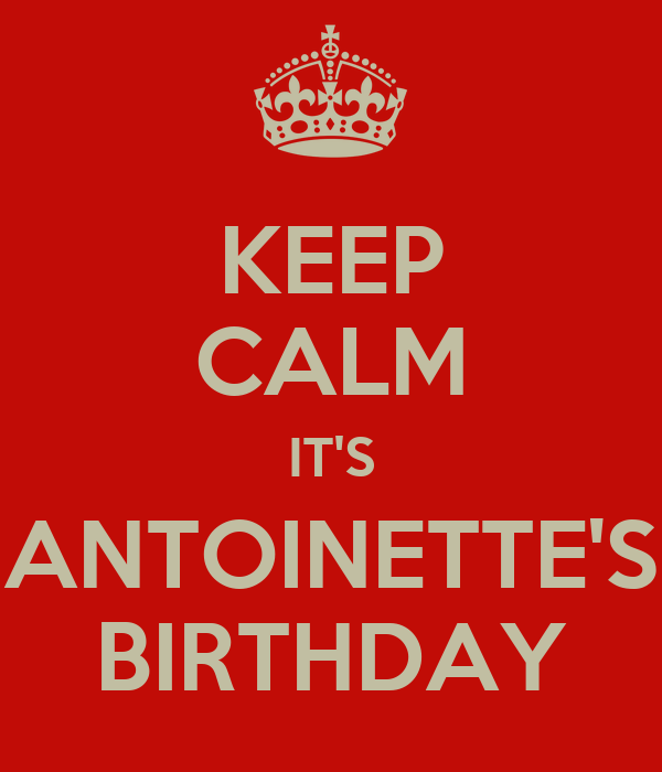 KEEP CALM IT'S ANTOINETTE'S BIRTHDAY