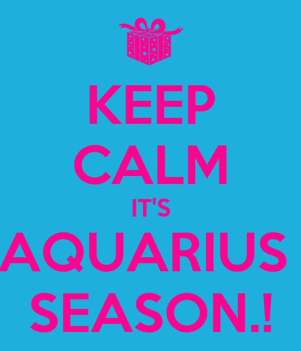 KEEP CALM IT'S AQUARIUS  SEASON.!