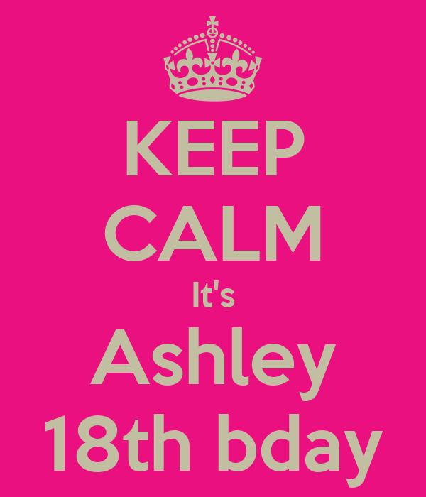KEEP CALM It's Ashley 18th bday