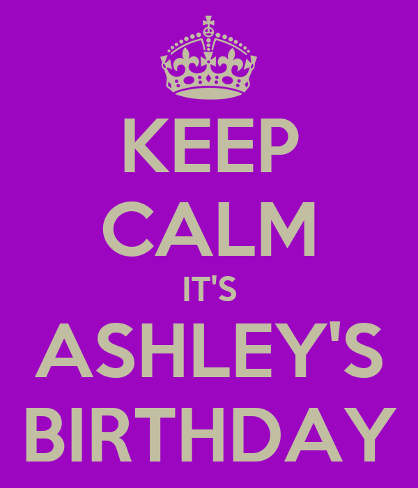 KEEP CALM IT'S ASHLEY'S BIRTHDAY