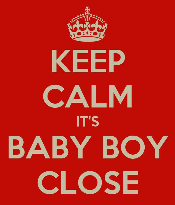 KEEP CALM IT'S BABY BOY CLOSE